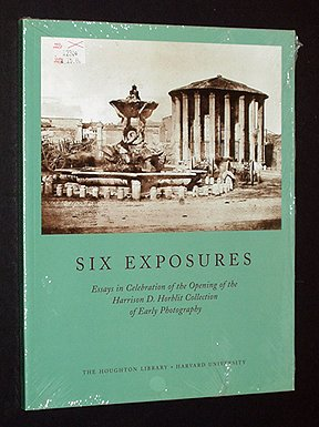 Six Exposures: Essays in Celebration of the Opening of the Harrison D. Horblit Collection of Early Photography