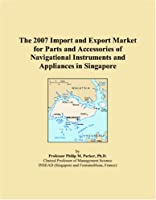 The 2007 Import and Export Market for Parts and Accessories of Navigational Instruments and Appliances in Singapore