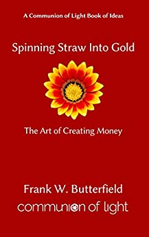 [Butterfield, Frank W.]のSpinning Straw Into Gold: The Art of Creating Money (Communion of Light Book of Ideas 1) (English Edition)