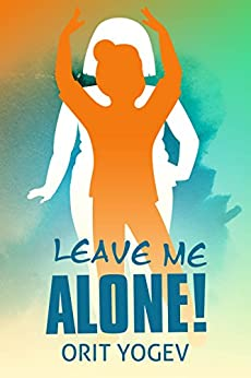 Leave Me Alone: A Glance into Obesity, Physical Overweight and the Endless Struggle to Loose Weight by [Yogev, Orit]
