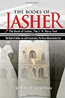 The Books of Jasher - The Book of Jasher, The J. H. Parry Text  And  The Book of Jasher, also called Pseudo-Jasher, The Flaccus Albinus Alcuinus Text
