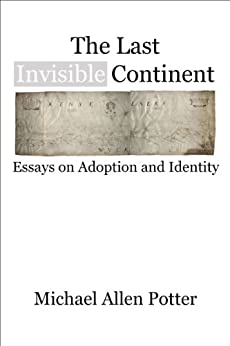 [Potter, Michael Allen]のThe Last Invisible Continent: Essays on Adoption and Identity (English Edition)