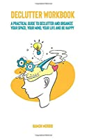 Declutter Workbook: A Practical Guide to declutter and organize your space, your mind, your life and be happy