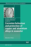 Corrosion Behaviour and Protection of Copper and Aluminium Alloys in Seawater, Volume 50 (European Federation of Corrosion (EFC) Series)