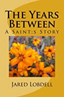 The Years Between: A Saint;s Story