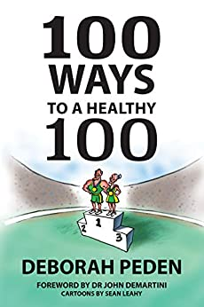 100 Ways to a Healthy 100: Simple Secrets to Health, Longevity and Youthfulness by [Peden, Deborah]