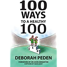 100 Ways to a Healthy 100: Simple Secrets to Health, Longevity and Youthfulness