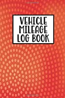 "Vehicle Mileage Log Book: Mileage Log Book Tracker Daily Tracking Your Mileage, Odometer | 120 Pages | 6""x9"" 