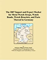 The 2007 Import and Export Market for Metal Watch Straps, Watch Bands, Watch Bracelets, and Parts Thereof in Germany