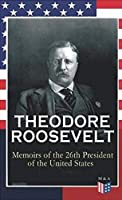 Theodore Roosevelt: Memoirs of the 26th President of the United States; Boyhood and Youth, Education, Political Ideals, Political Career; The New York Governorship and the Presidency, Military Career, the Monroe Doctrine and Winning the Nobel Peace Prize