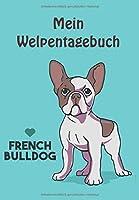Mein Welpentagebuch: Hundetagebuch / Das erste Jahr mit Hund / 110 Seiten rund um den Welpen / Der Welpe zieht ein / French Bulldog
