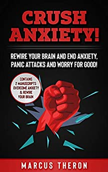 CRUSH ANXIETY! : Rewire Your Brain and End Anxiety, Panic Attacks and Worry for Good! (Contains 2 Manuscripts: Overcome Anxiety & Rewire Your Brain) by [Theron, Marcus]