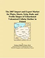 The 2007 Import and Export Market for Plates, Sheets, Strip, Rods, and Profile Shapes of Unhardened Vulcanized Cellular Rubber in Poland