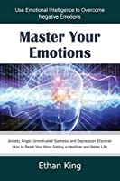 Master Your Emotions: Use Emotional Intelligence to Overcome Negative Emotions: Anxiety, Anger, Unmotivated Sadness, and Depression. Discover How to Reset Your Mind Getting a Healthier and Better Life