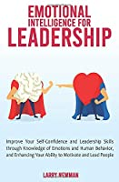 Emotional Intelligence for Leadership: Improve Your Self-Confidence and Leadership Skills through Knowledge of Emotions and Human Behavior, and Enhancing Your Ability to Motivate and Lead People