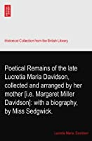 Poetical Remains of the late Lucretia Maria Davidson, collected and arranged by her mother [i.e. Margaret Miller Davidson]: with a biography, by Miss Sedgwick.