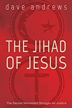 The Jihad of Jesus: The Sacred Nonviolent Struggle for Justice by [Andrews, Dave]