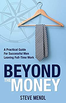 Beyond the Money: A Practical Guide for Successful Men Leaving Full-time Work by [Mendl, Steve]