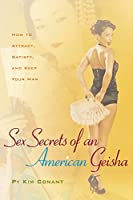 Sex Secrets of an American Geisha: How to Attract, Satisfy, And Keep Your Man (Positively Sexual)