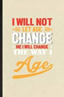 I Will Not Let Age Change Me I Will Change the Way I Age: Blank Funny Anti Aging Humor Lined Notebook/ Journal For Getting Old Aging Parents, Inspirational Saying Unique Special Birthday Gift Idea Modern 6x9 110 Pages