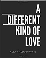 A Different Kind of Love: A Journal of Complete Wellness
