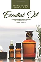 Getting the Real Secrets of an Essential Oil: A Complete Guide on Natural Remedies with Essential Oil Recipes!