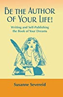 Be the Author of Your Life!: Writing and Self-Publishing the Book of Your Dreams
