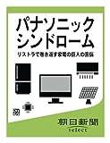 パナソニックシンドローム リストラで巻き返す家電の巨人の苦悩 (朝日新聞デジタルSELECT)