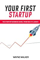 Your First Startup: The Startup Business Guide, From Idea To Launch