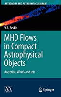 MHD Flows in Compact Astrophysical Objects: Accretion, Winds and Jets (Astronomy and Astrophysics Library)
