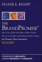 The Brand Promise: How Ketel One, Costco, Make-A-Wish, Tourism Vancouver, and Other Leading Brands Make and Keep the Promise That Guarantees Success