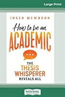 How to be an Academic: The thesis whisperer reveals all (16pt Large Print Edition)