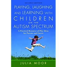 Playing, Laughing and Learning with Children on the Autism Spectrum: A Practical Resource of Play Ideas for Parents and Carers: A Practical Resource of Play Ideas for Parents and Carers Second Edition
