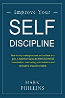 Improve Your Self-Discipline: How to stop making excuses and achieve any goal. A beginner's guide to improving mental concentration, overcoming procrastination and developing productive habits.