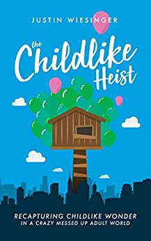 The Childlike Heist : Recapturing Childlike Wonder In A Crazy Messed Up Adult World by [Wiesinger , Justin]