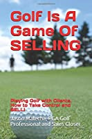 Golf Is A Game Of SELLING: Playing Golf with Clients. How to Take Control and SELL!