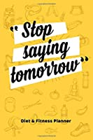 Stop Saying Tomorrow Diet & Fitness Planner Food Journal and Activity Log to Track Your Eating and Exercise for Weight Loss