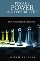 Purpose Power and Possibilities: How to Be Happy and Successful