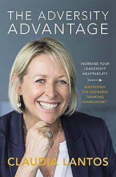 The Adversity Advantage: Increase your leadership adaptability - Mastering the Scenario Thinking Framework™ by [Lantos, Claudia]