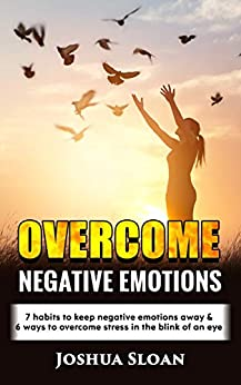 OVERCOME NEGATIVE EMOTIONS: 7 habits to keep negative emotions away and 6 ways to overcome stress in the blink of an eye by [SLOAN, JOSHUA]