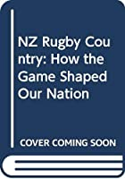 NZ Rugby Country: How the Game Shaped Our Nation