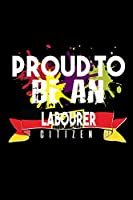Proud to be an labourer citizen: Notebook | Journal | Diary | 110 Lined pages | 6 x 9 in | 15.24 x 22.86 cm | Doodle Book | Funny Great Gift