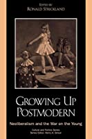 Growing Up Postmodern: Neoliberalism and the War on the Young (Culture and Politics)