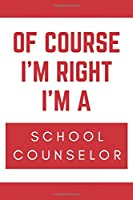 Of Course I'm Right I'm A School Counselor: Novelty School Counselor Gift Notebook
