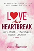 Love After Heartbreak: How to Bounce Back Emotionally, Trust and Love Again
