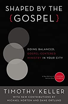 Shaped by the Gospel: Doing Balanced, Gospel-Centered Ministry in Your City (Center Church Book 1) by [Keller, Timothy]