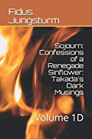 Sojourn: Confessions of a Renegade Sinflower: Takada's Dark Musings: Volume 1D
