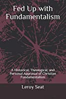 Fed Up with Fundamentalism: A Historical, Theological, and Personal Appraisal of Christian Fundamentalism