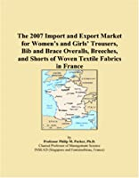 The 2007 Import and Export Market for Women�s and Girls� Trousers, Bib and Brace Overalls, Breeches, and Shorts of Woven Textile Fabrics in France