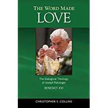 The Word Made Love: The Dialogical Theology of Joseph Ratzinger/Benedict XVI: The Dialogical Theology of Joseph Ratzinger / Benedict XVI